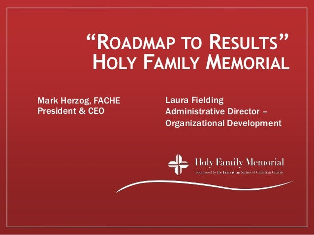 """ROADMAP TO RESULTS""           HOLY FAMILY MEMORIALMark Herzog, FACHE   Laura FieldingPresident & CEO      Administrative ..."