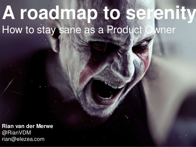 A roadmap to serenity How to stay sane as a Product Owner Rian van der Merwe @RianVDM rian@elezea.com