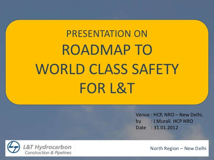 PRESENTATION ON  ROADMAP TOWORLD CLASS SAFETY    FOR L&T               Venue : HCP, NRO – New Delhi,               by    :...