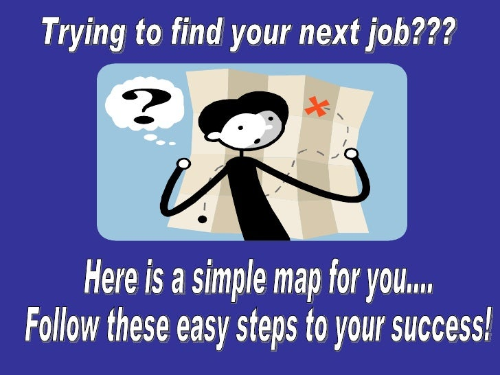 Trying to find your next job??? Here is a simple map for you.... Follow these easy steps to your success!