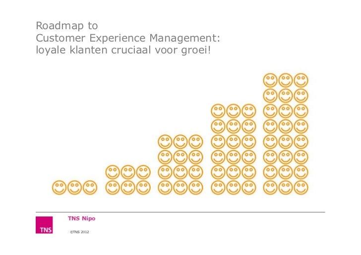 Roadmap toCustomer Experience Management:loyale klanten cruciaal voor groei!      TNS Nipo      ©TNS 2012