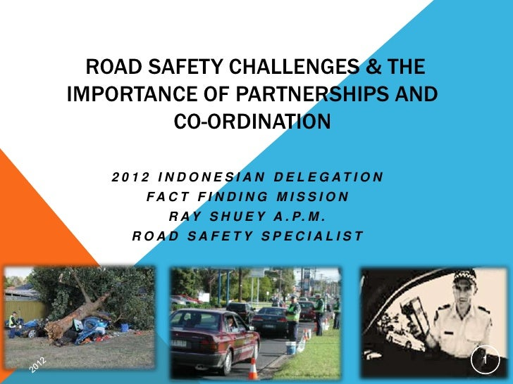 ROAD SAFETY CHALLENGES & THEIMPORTANCE OF PARTNERSHIPS AND         CO-ORDINATION   2 0 1 2 I N D O N E S I A N D E L E G A...