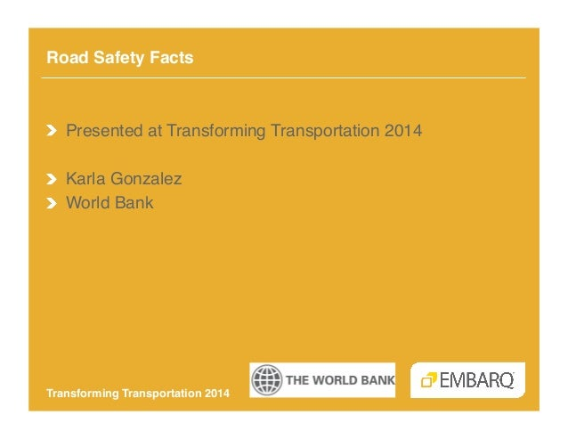 Road Safety Facts!  !   Presented at Transforming Transportation 2014! !   Karla Gonzalez! !   World Bank!  Transforming T...