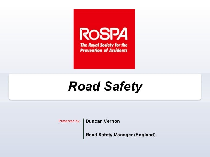 Road SafetyPresented by:   Duncan Vernon                Road Safety Manager (England)