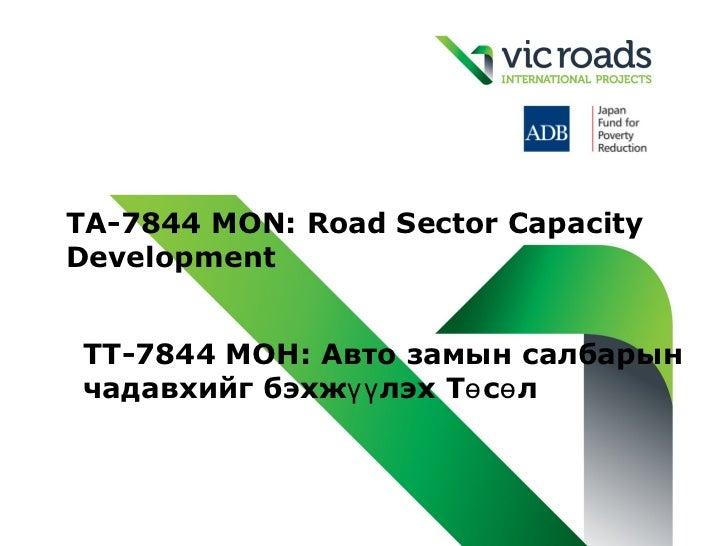 TA-7844 MON: Road Sector CapacityDevelopmentTТ-7844 MOН: Авто замын салбарынчадавхийг бэхжүү лэх Тө сө л