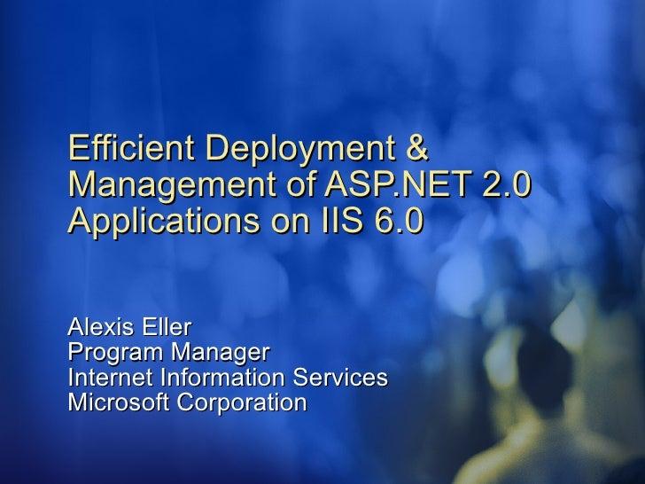 Efficient Deployment & Management of ASP.NET 2.0 Applications on IIS 6.0   Alexis Eller Program Manager Internet Informati...