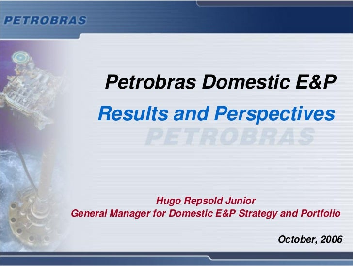 Petrobras Domestic E&P      Results and Perspectives                     Hugo Repsold Junior General Manager for Domestic ...