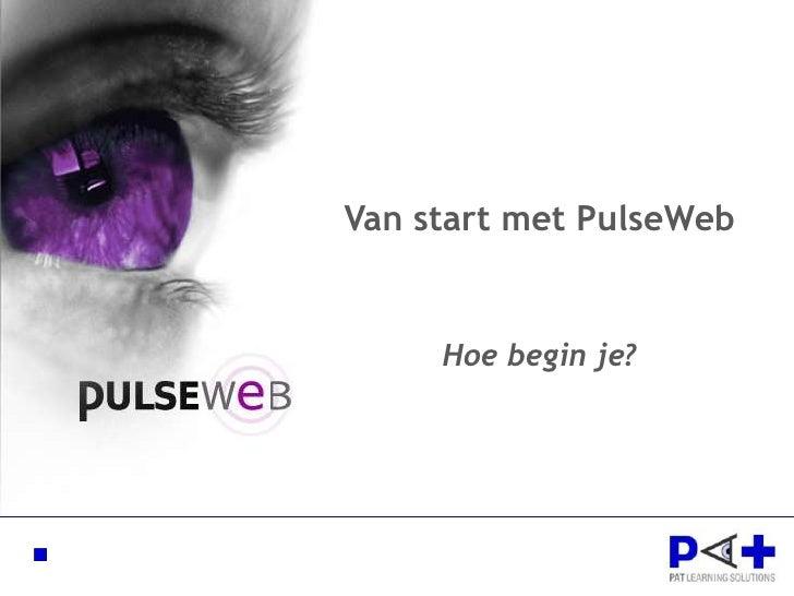 Van start met PulseWeb<br />Hoe begin je?<br />