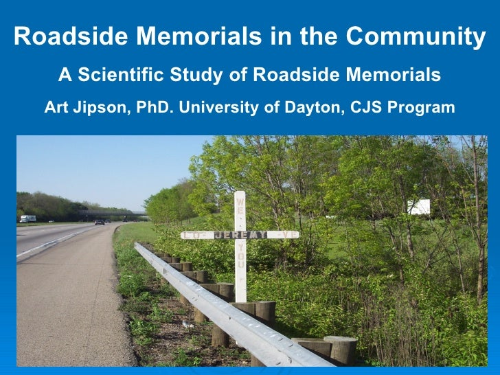 Roadside Memorials in the Community A Scientific Study of Roadside Memorials Art Jipson, PhD. University of Dayton, CJS Pr...