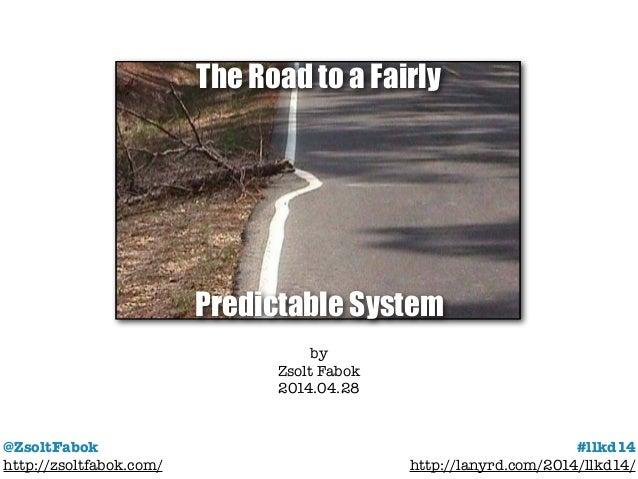 @ZsoltFabok http://zsoltfabok.com/ #llkd14 http://lanyrd.com/2014/llkd14/ by Zsolt Fabok 2014.04.28 The Road to a Fairly P...