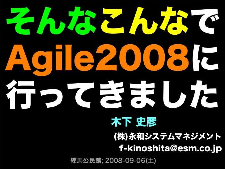 そんなこんなで Agile2008に 行ってきました 木下 史彦 (株)永和システムマネジメント f-kinoshita@esm.co.jp 練馬公民館; 2008-09-06(土)