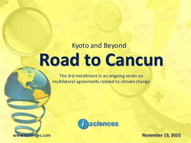 Road to Cancun www.isciences.com November 19, 2010 Kyoto and Beyond The 3rd installment in an ongoing series on multilater...