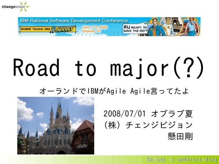 Road to major(?)   オーランドでIBMがAgile Agile言ってたよ              2008/07/01 オブラブ夏             (株)チェンジビジョン                       ...