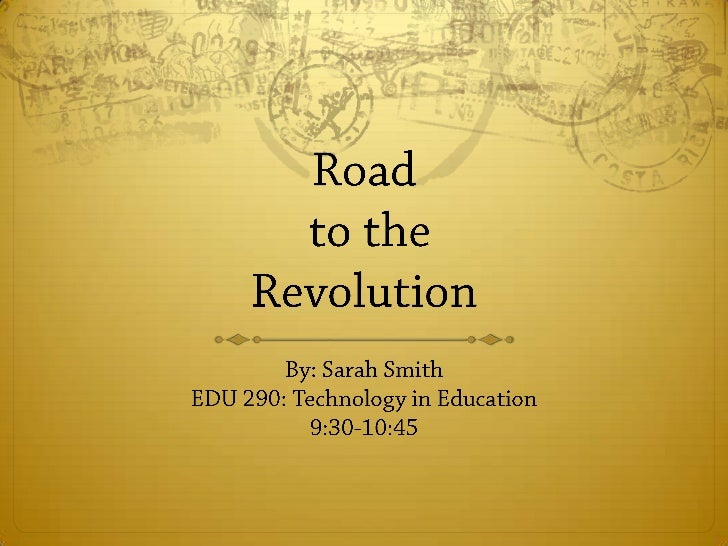 Road to the Revolution<br />By: Sarah Smith EDU 290: Technology in Education9:30-10:45<br />