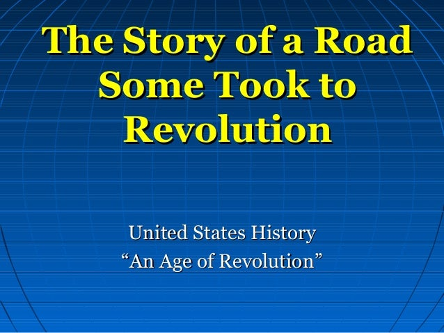 The Story of a RoadThe Story of a Road Some Took toSome Took to RevolutionRevolution United States HistoryUnited States Hi...