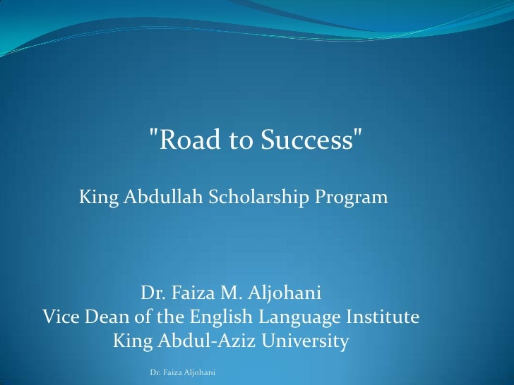 """Road to Success""<br /> King Abdullah Scholarship Program<br />Dr. Faiza M. Aljohani<br />Vice Dean of the Engli..."