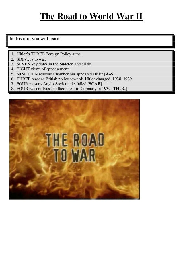 The Road to World War IIIn this unit you will learn:1.   Hitler's THREE Foreign Policy aims.2.   SIX steps to war.3.   SEV...