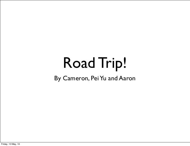 Road Trip!By Cameron, PeiYu and AaronFriday, 10 May, 13