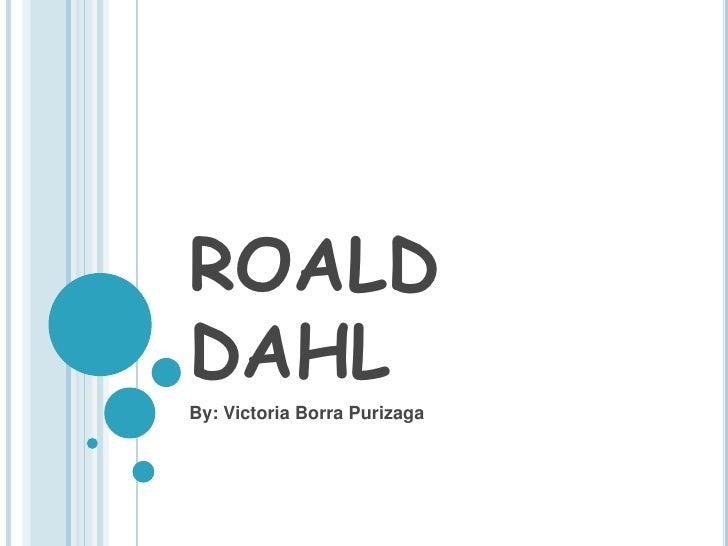 ROALD DAHL<br />By: Victoria BorraPurizaga<br />