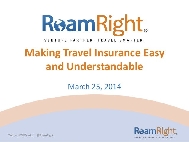 Making Travel Insurance Easy and Understandable March 25, 2014 Twitter: #TWTravIns | @RoamRight