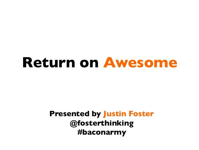 Return on Awesome  Presented by Justin Foster @fosterthinking #baconarmy