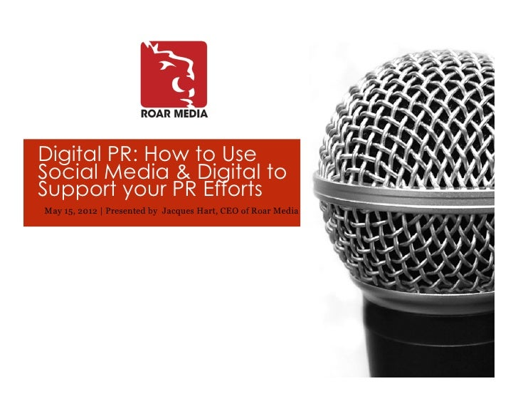 Digital PR: How to UseSocial Media & Digital toSupport your PR EffortsMay 15, 2012 | Presented by Jacques Hart, CEO of Roa...