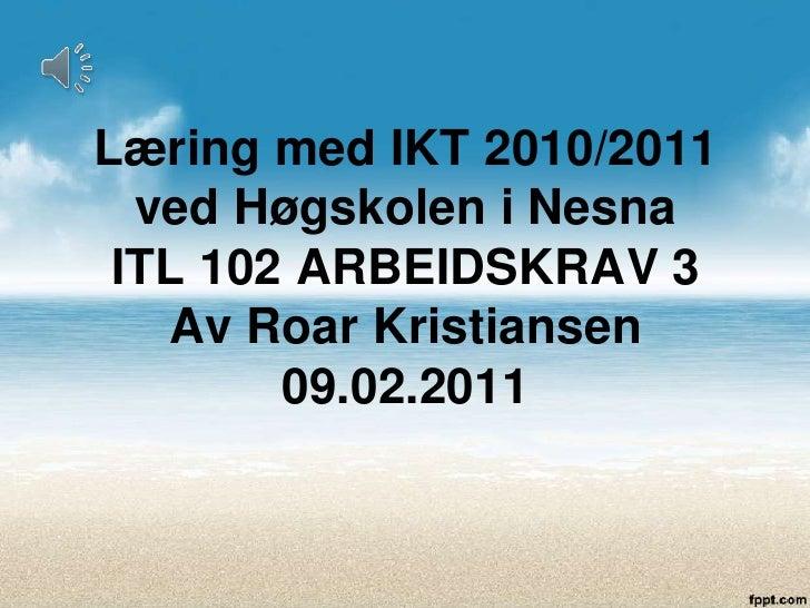 Læring med IKT 2010/2011 ved Høgskolen i NesnaITL 102 ARBEIDSKRAV 3Av Roar Kristiansen09.02.2011<br />