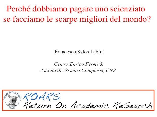 Perché dobbiamo pagare uno scienziato se facciamo le scarpe migliori del mondo?  Francesco Sylos Labini Centro Enrico Ferm...