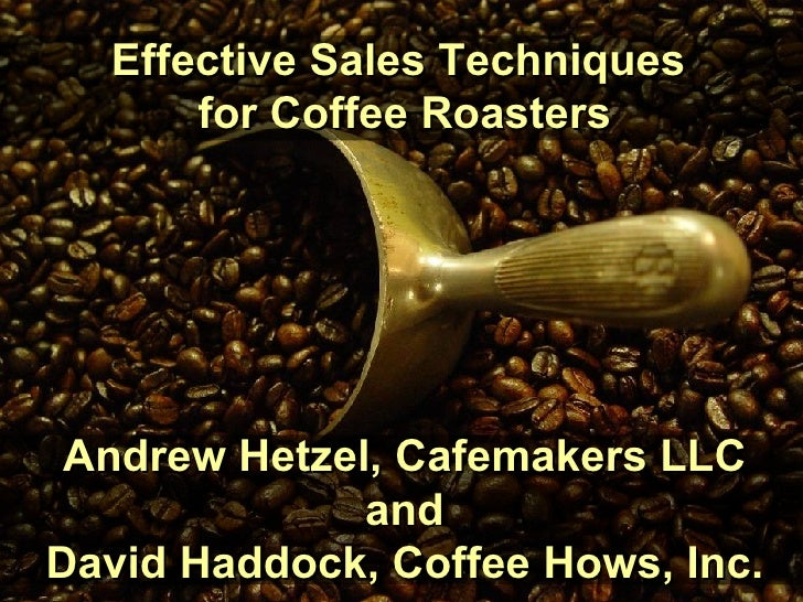 Effective Sales Techniques  for Coffee Roasters Andrew Hetzel, Cafemakers LLC and David Haddock, Coffee Hows, Inc.