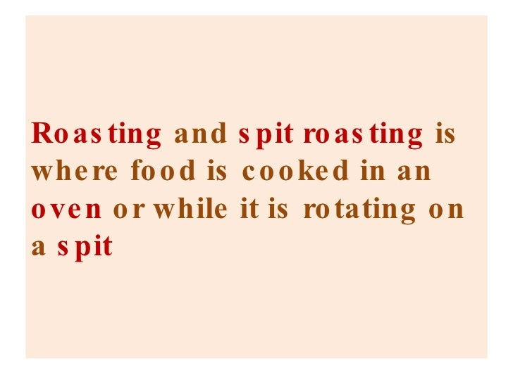 Roasting  and  spit roasting  is where food is cooked in an  oven  or while it is rotating on a  spit