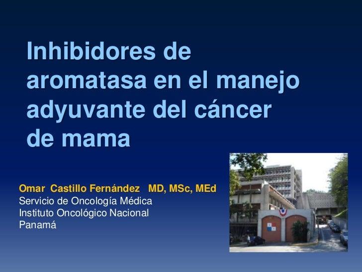 Inhibidores de aromatasa en el manejo adyuvante del cáncer de mamaOmar Castillo Fernández MD, MSc, MEdServicio de Oncologí...