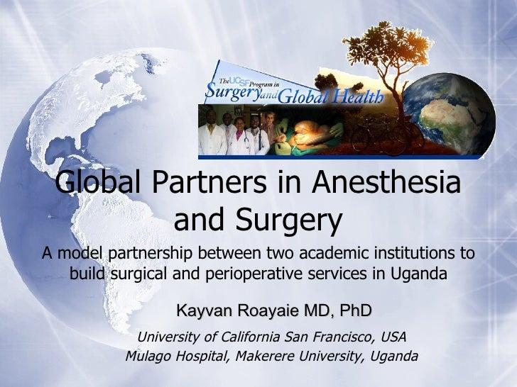 <ul><ul><li>Global Partners in Anesthesia and Surgery </li></ul></ul><ul><ul><li>A model partnership between two academic ...