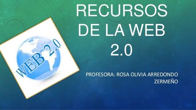 RECURSOSDE LA WEB2.0PROFESORA: ROSA OLIVIA ARREDONDOZERMEÑO