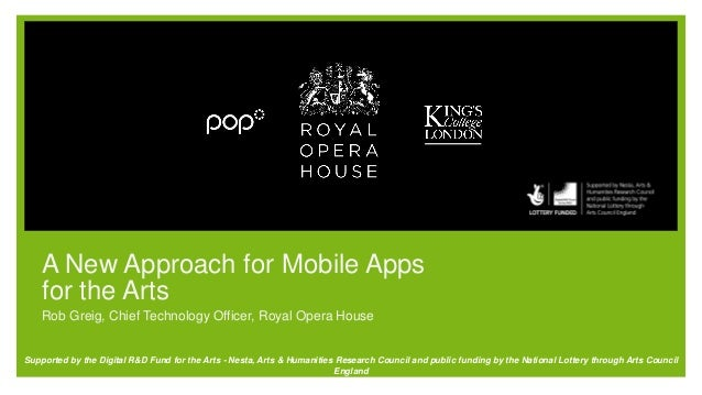 A New Approach for Mobile Apps for the Arts Rob Greig, Chief Technology Officer, Royal Opera House Supported by the Digita...