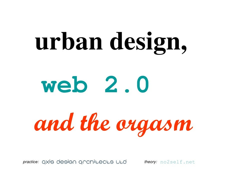 urban design,        web 2.0       and the orgasm practice:      theory:   no2self.net
