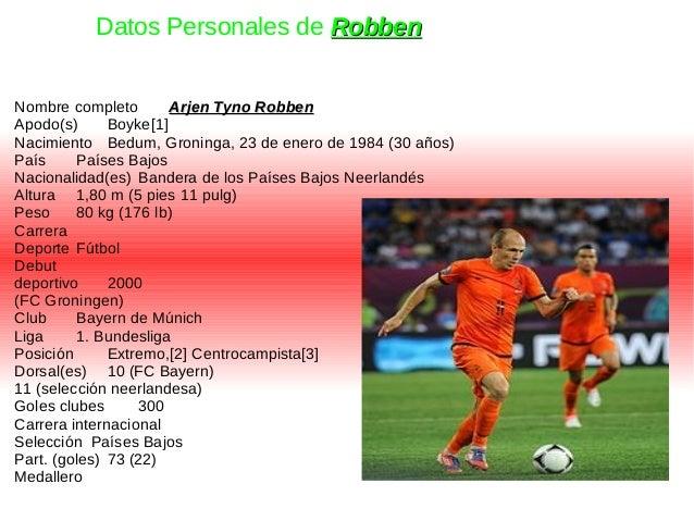 Nombre completo Arjen Tyno RobbenArjen Tyno Robben Apodo(s) Boyke[1] Nacimiento Bedum, Groninga, 23 de enero de 1984 (30 a...