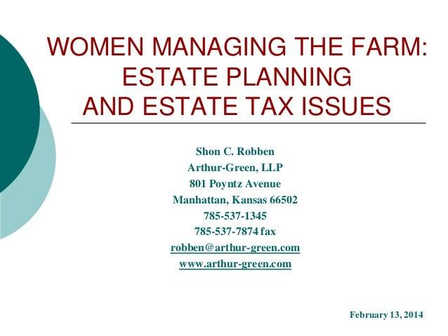 WOMEN MANAGING THE FARM: ESTATE PLANNING AND ESTATE TAX ISSUES Shon C. Robben Arthur-Green, LLP 801 Poyntz Avenue Manhatta...