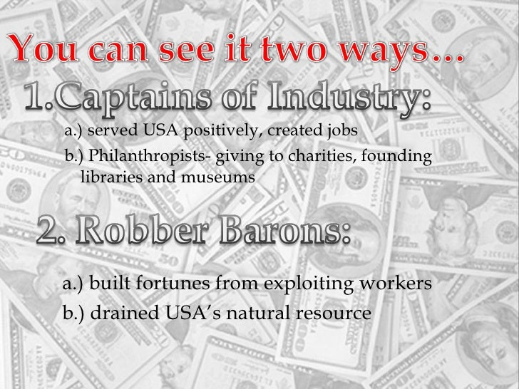 robber barons or captains of industry The wiki says this for the origin of the name: among the various men who were commonly referred to as robber barons during the second half of the 19th century, john d.