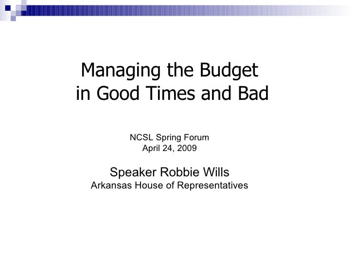 Managing the Budget  in Good Times and Bad NCSL Spring Forum April 24, 2009 Speaker Robbie Wills Arkansas House of Represe...