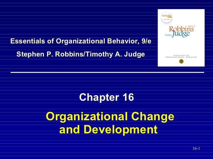 Organizational Change and Development   Chapter 16 Essentials of Organizational Behavior, 9/e Stephen P. Robbins/Timothy A...