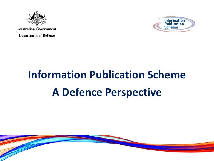 <ul><li>Information Publication Scheme </li></ul><ul><li>A Defence Perspective </li></ul>