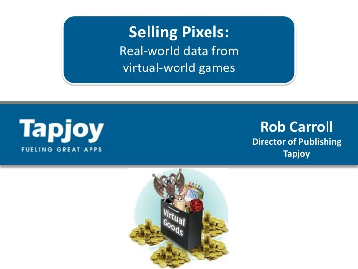 Selling Pixels:<br />Real-world data from<br />virtual-world games<br />Rob Carroll<br />Director of Publishing <br />Tapj...