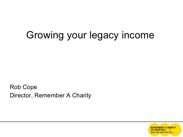 <ul><li>Growing your legacy income </li></ul><ul><li>Rob Cope </li></ul><ul><li>Director, Remember A Charity </li></ul>