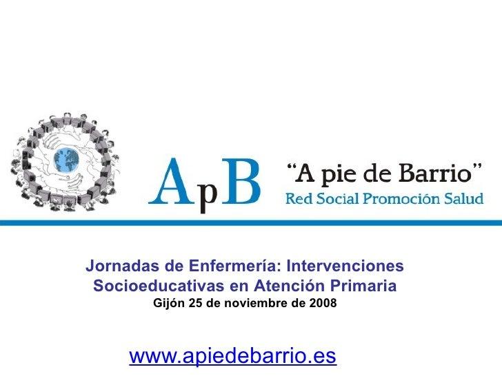 www.apiedebarrio.es Jornadas de Enfermería: Intervenciones Socioeducativas en Atención Primaria Gijón 25 de noviembre de 2...