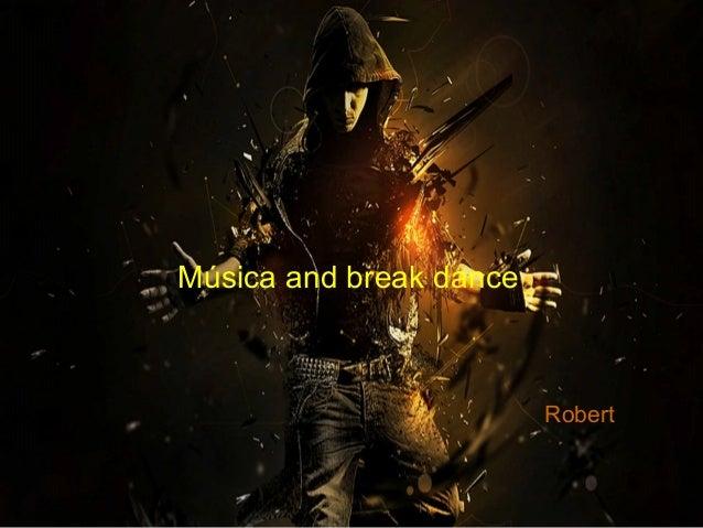 Música and break dance                         Robert