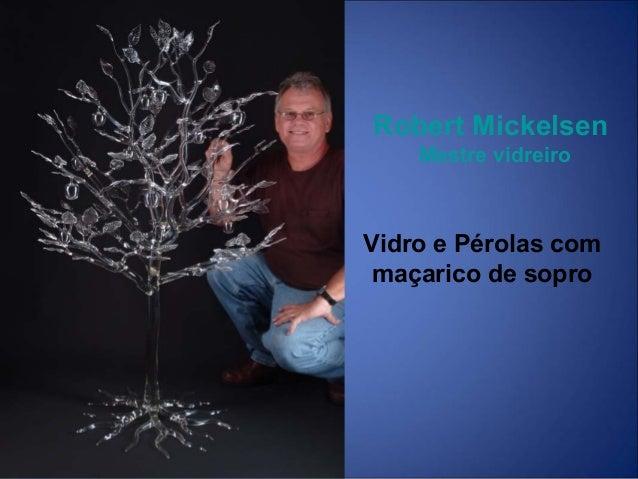 Robert Mickelsen Mestre vidreiro Vidro e Pérolas com maçarico de sopro