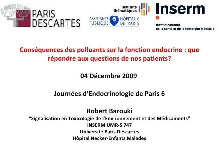 Cons éq u ences des polluants sur la fonction endocrine: que r ép o ndre aux questions de nos patients ? 04 Décembre 2009...