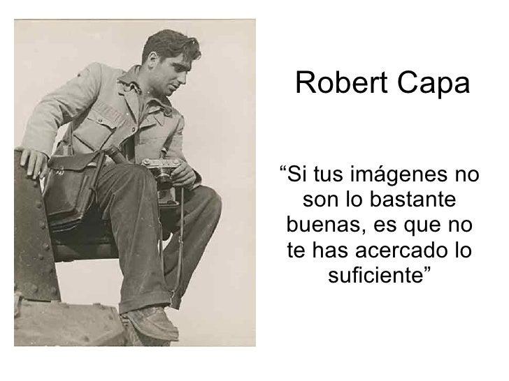 """Robert Capa """" Si tus imágenes no son lo bastante buenas, es que no te has acercado lo suficiente"""""""