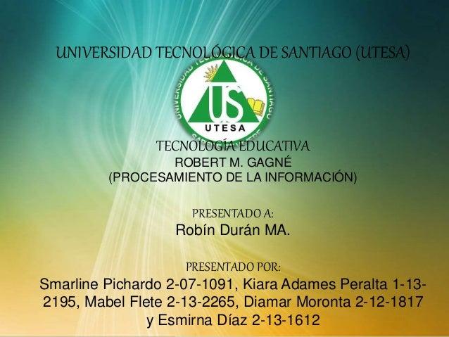 UNIVERSIDAD TECNOLÓGICA DE SANTIAGO (UTESA) TECNOLOGÍA EDUCATIVA ROBERT M. GAGNÉ (PROCESAMIENTO DE LA INFORMACIÓN) PRESENT...