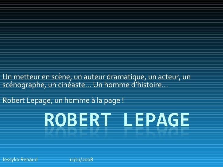Un metteur en scène, un auteur dramatique, un acteur, un scénographe, un cinéaste… Un homme d'histoire…  Robert Lepage, un...